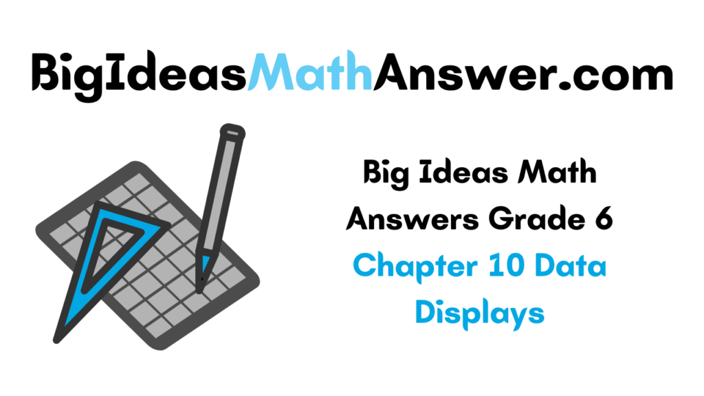 Big Ideas Math Answers Grade 6 Chapter 10 Data Displays
