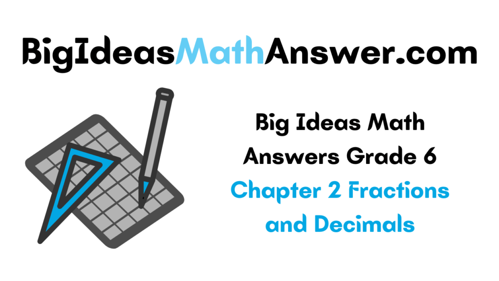 Big Ideas Math Answers Grade 6 Chapter 2 Fractions and Decimals