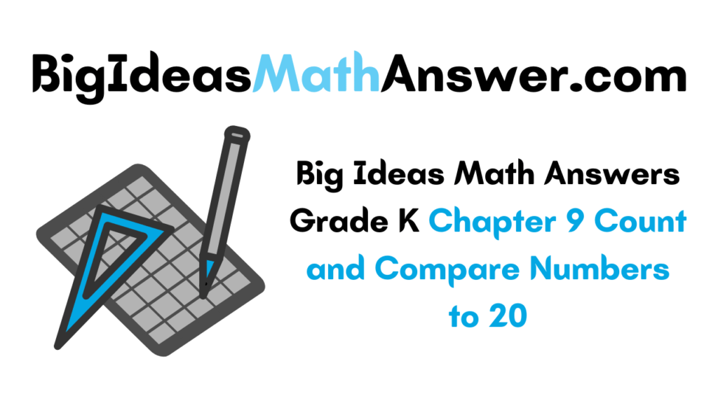 Big Ideas Math Answers Grade K Chapter 9 Count and Compare Numbers to 20